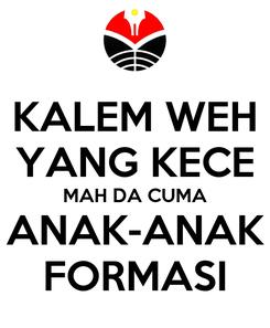 Poster: KALEM WEH YANG KECE MAH DA CUMA ANAK-ANAK FORMASI