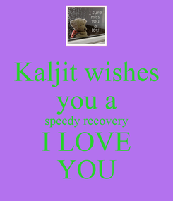 Poster: Kaljit wishes you a speedy recovery I LOVE YOU