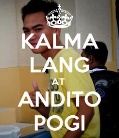 Poster: KALMA LANG AT  ANDITO POGI