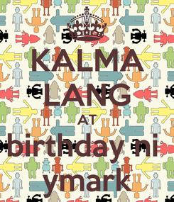 Poster: KALMA LANG AT birthday ni  ymark