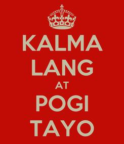 Poster: KALMA LANG AT POGI TAYO