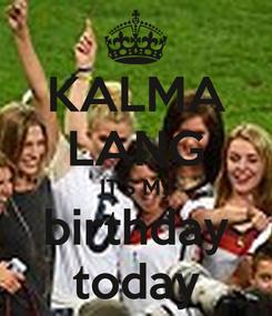 Poster: KALMA LANG IT'S My birthday today