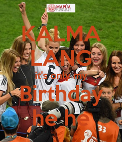 Poster: KALMA LANG it's only my Birthday he he