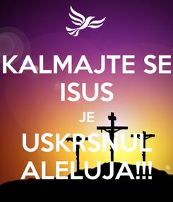 Poster: KALMAJTE SE ISUS JE USKRSNUL ALELUJA!!!