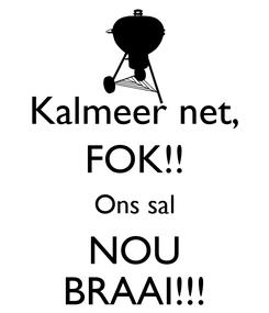 Poster: Kalmeer net, FOK!! Ons sal NOU BRAAI!!!