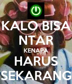 Poster: KALO BISA NTAR KENAPA HARUS SEKARANG