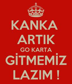 Poster: KANKA  ARTIK GO KARTA GİTMEMİZ LAZIM !