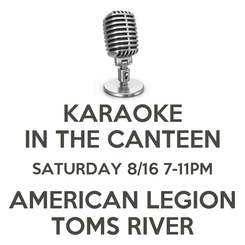 Poster: KARAOKE IN THE CANTEEN SATURDAY 8/16 7-11PM AMERICAN LEGION TOMS RIVER