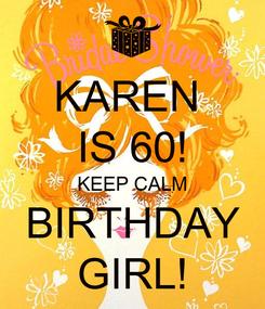 Poster: KAREN  IS 60! KEEP CALM BIRTHDAY GIRL!