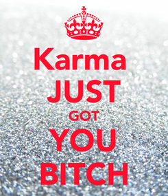 Poster: Karma  JUST GOT YOU BITCH