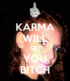 Poster: KARMA WILL GET YOU BITCH