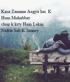 Poster:  Kasa Zamana Aagya hai  K  Hum Muhabbat  chup k krty Hain Lakin  Nafrta Sab K Smney ..