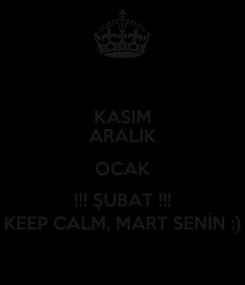 Poster: KASIM ARALIK OCAK !!! ŞUBAT !!! KEEP CALM, MART SENİN :)