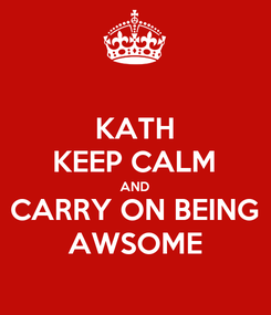 Poster: KATH KEEP CALM AND CARRY ON BEING AWSOME