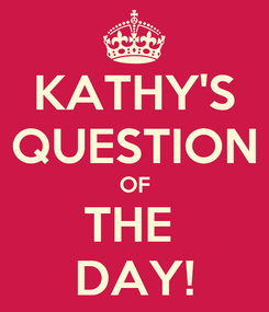 Poster: KATHY'S QUESTION OF THE  DAY!
