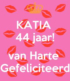 Poster: KATIA  44 jaar!  van Harte  Gefeliciteerd