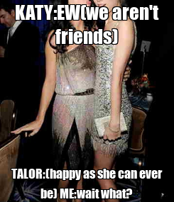 Poster: KATY:EW(we aren't friends) TALOR:(happy as she can ever be) ME:wait what?