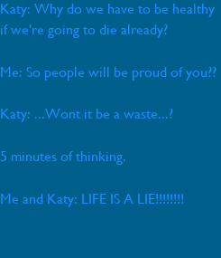 Poster: Katy: Why do we have to be healthy if we're going to die already?  Me: So people will be proud of you??  Katy: ...Wont it be a waste...?  5 minutes of thinking.  Me and Katy: