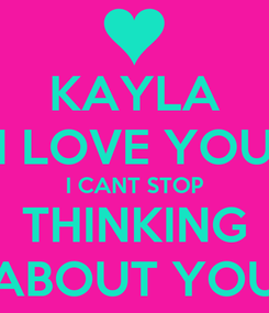 Poster: KAYLA I LOVE YOU I CANT STOP THINKING ABOUT YOU