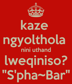 """Poster: kaze  ngyolthola  nini uthand lweqiniso? """"S'pha~Bar"""""""