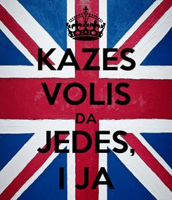 Poster: KAZES VOLIS DA JEDES, I JA