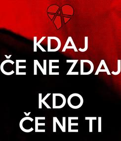 Poster: KDAJ ČE NE ZDAJ  KDO ČE NE TI