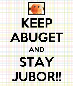 Poster: KEEP ABUGET AND STAY JUBOR!!