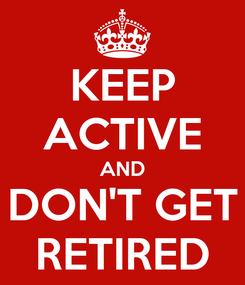 Poster: KEEP ACTIVE AND DON'T GET RETIRED