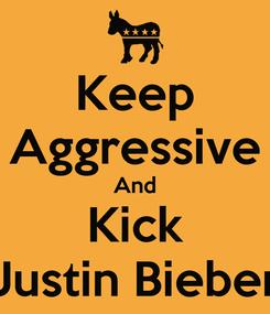 Poster: Keep Aggressive And Kick Justin Bieber