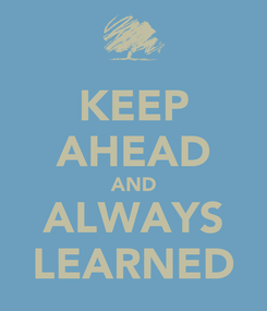 Poster: KEEP AHEAD AND ALWAYS LEARNED