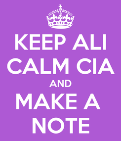 Poster: KEEP ALI CALM CIA AND MAKE A  NOTE