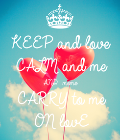 Poster: KEEP and love CALM and me AND  meme CARRY to me ON lovE