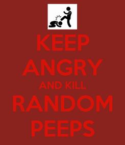 Poster: KEEP ANGRY AND KILL RANDOM PEEPS