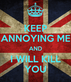 Poster: KEEP ANNOYING ME AND I WILL KILL YOU
