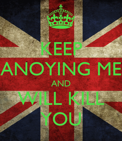 Poster: KEEP ANOYING ME AND WILL KILL YOU