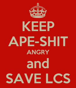 Poster: KEEP APE-SHIT ANGRY and SAVE LCS