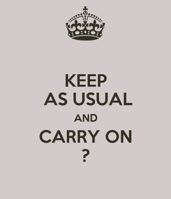 Poster: KEEP  AS USUAL AND CARRY ON ?