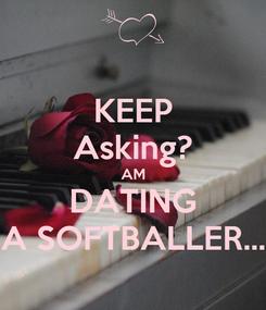 Poster: KEEP Asking? AM DATING A SOFTBALLER...