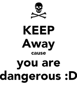 Poster: KEEP Away cause you are dangerous :D
