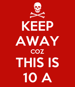 Poster: KEEP AWAY COZ THIS IS 10 A