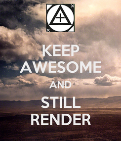Poster: KEEP AWESOME AND STILL RENDER