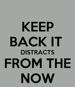 Poster: KEEP BACK IT  DISTRACTS FROM THE NOW