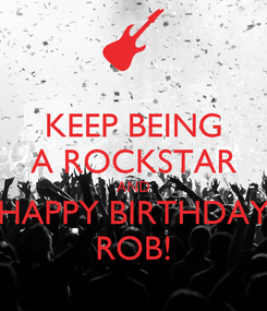 Poster: KEEP BEING A ROCKSTAR AND HAPPY BIRTHDAY ROB!