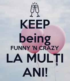 Poster: KEEP being FUNNY 'N CRAZY LA MULȚI ANI!