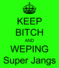 Poster: KEEP BITCH AND WEPING Super Jangs