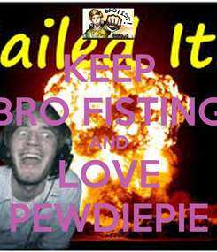 Poster: KEEP BRO FISTING AND LOVE PEWDIEPIE