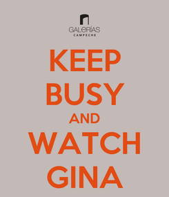 Poster: KEEP BUSY AND WATCH GINA