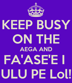 Poster: KEEP BUSY ON THE AEGA AND FA'ASE'E I  ULU PE Lol!