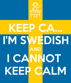 Poster: KEEP CA... I'M SWEDISH AND I CANNOT  KEEP CALM