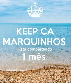 Poster: KEEP CA MARQUINHOS  Esta completando 1 mês
